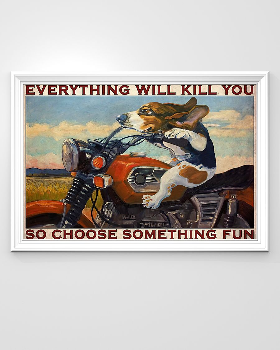 Dog Beagle Motorcycle everything will kill you so choose something fun poster6