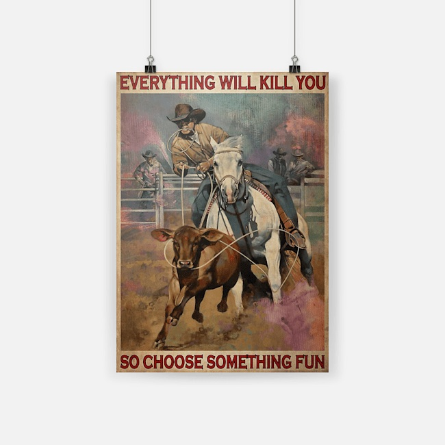 Roping rodeo everything will kill you so choose something fun poster