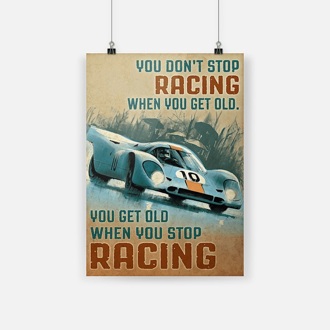 Poster you don't stop racing when you get old you get old when you stop racing