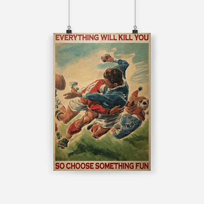 Everything will kill you so choose something fun poster rugby