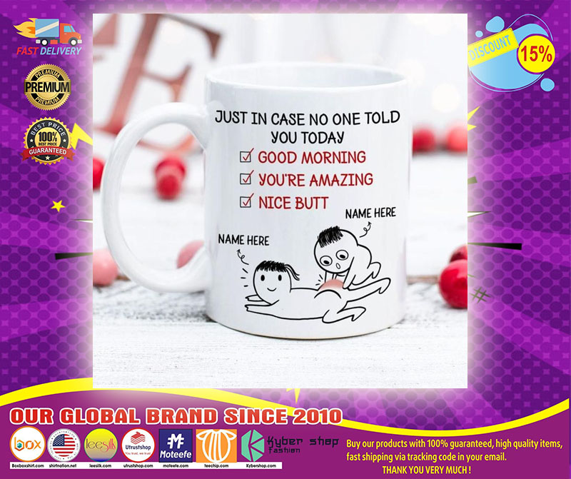 [LIMITED] Just in case no one told you today good morning you're amazing nice butt custom personalized name mug