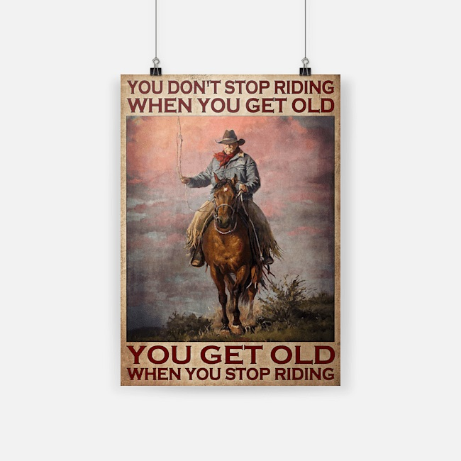 You don't stop riding when you get old cowboyYou don't stop riding when you get old cowboy old man poster old man poster