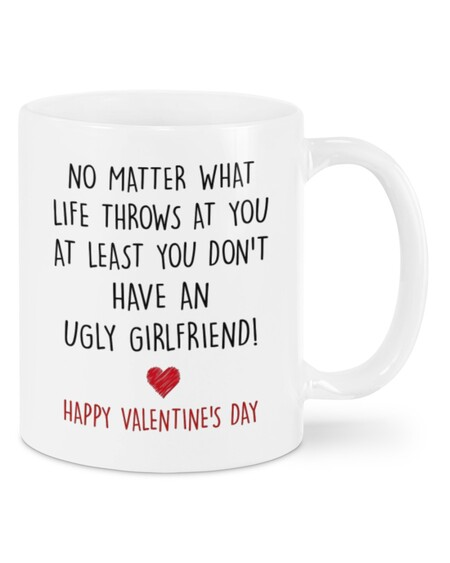 Amazing no matter what life throws at you at least you dont have ugly girlfriend happy valentine's day mug