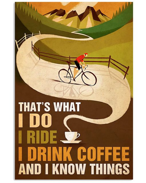 Cycling That's what I do I ride I drink coffee and I know things poster