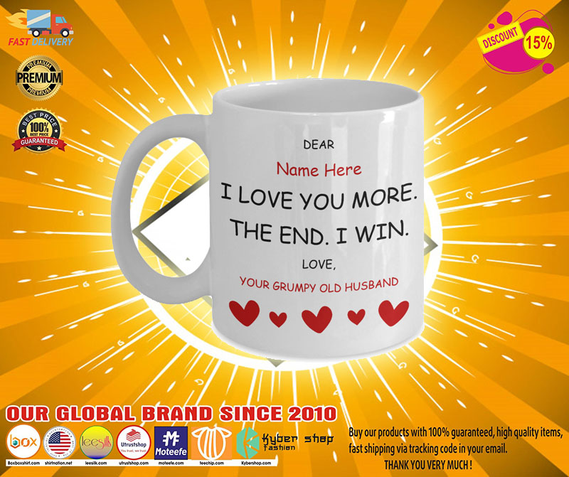 [LIMITED] Dear I love you more the end i win grumpy old husband custom personalized mug