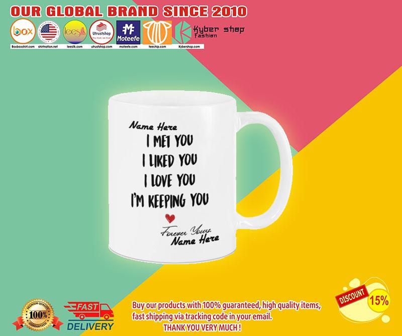I met you I like you I am keeping you custom personalized name mug2