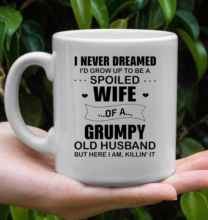I never dreamed i'd grow up to be a spoiled wife of a grumpy mug