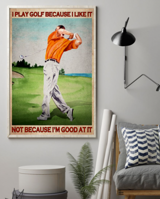[CHEAPEST] I PLAY GOLF BECAUSE I LIKE IT NOT BECAUSE I'M GOOD AT IT POSTER