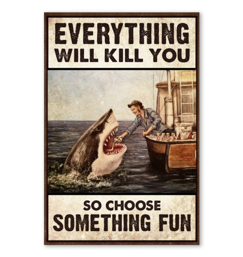 Shark Everything will kill you so choose something fun poster
