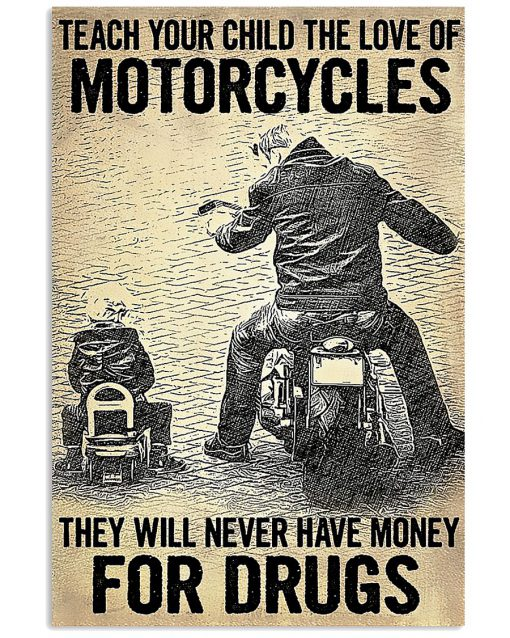 Teach your child the love of motorcycles They will never have money for drugs poster