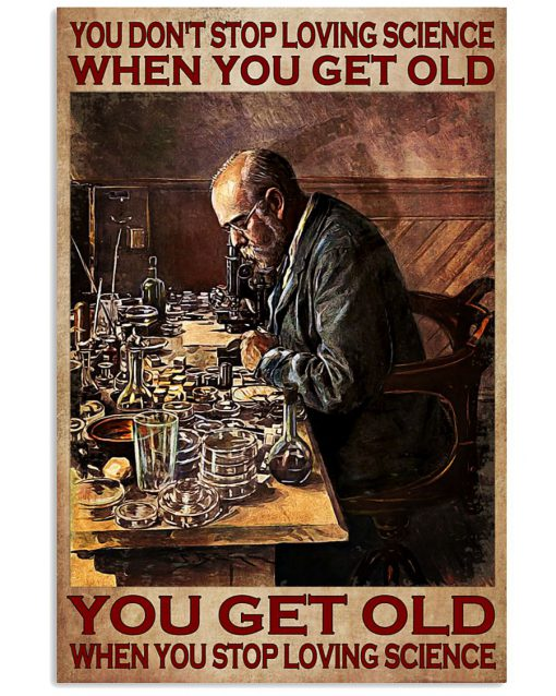 You don't stop loving science when you get old You get old when you stop loving science poster