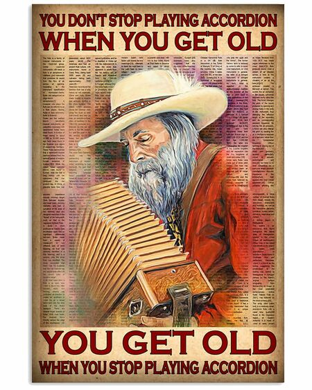 Amazing you dont stop playing accordion when you get old you get old when you stop playing accordion poster