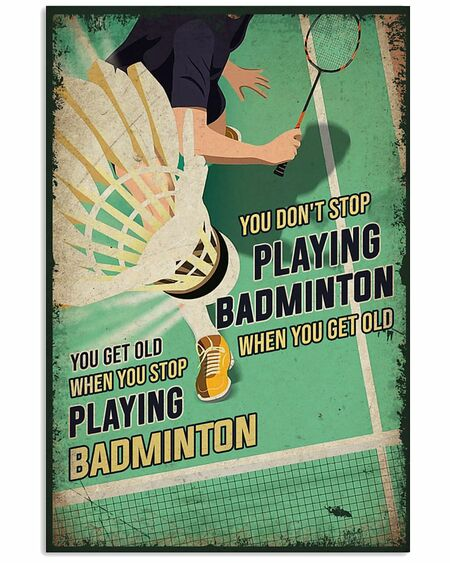 Amazing you dont stop playing badminton when you get old you get old when you stop playing badminton poster