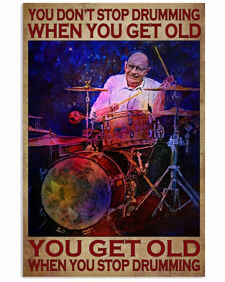 Amazing you dont stop playing drumming when you get old you get old when you stop playing drumming poster