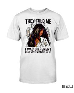 They told me I was different best compliment ever Native Girl shirt, hoodie, tank top
