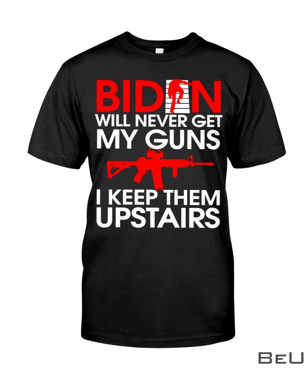Biden Will Never Get My Guns I Keep Them Upstairs Shirt, hoodie