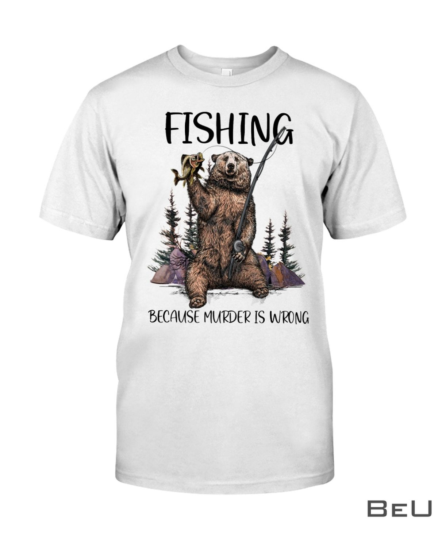 Fishing Because Murder Is Wrong Shirt, hoodie, tank top