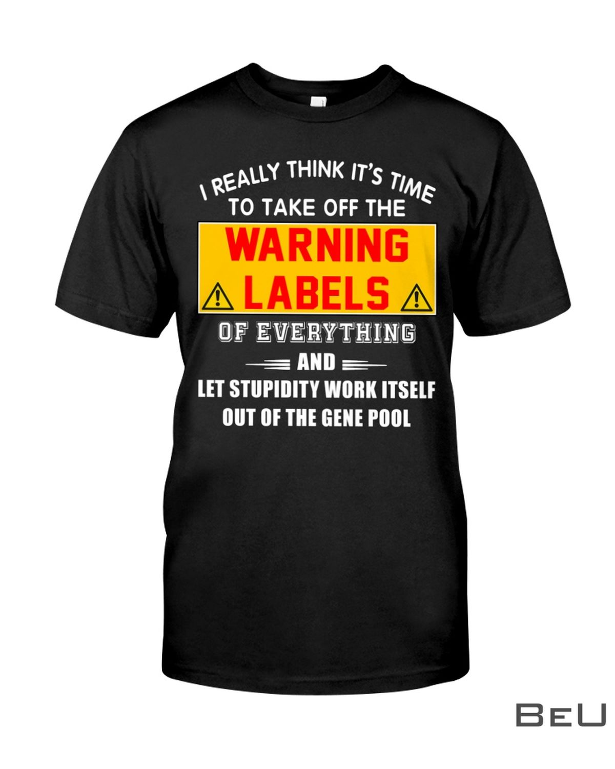I Really Think It's Time To Take Off The Warning Labels Of Everything Shirt, hoodie