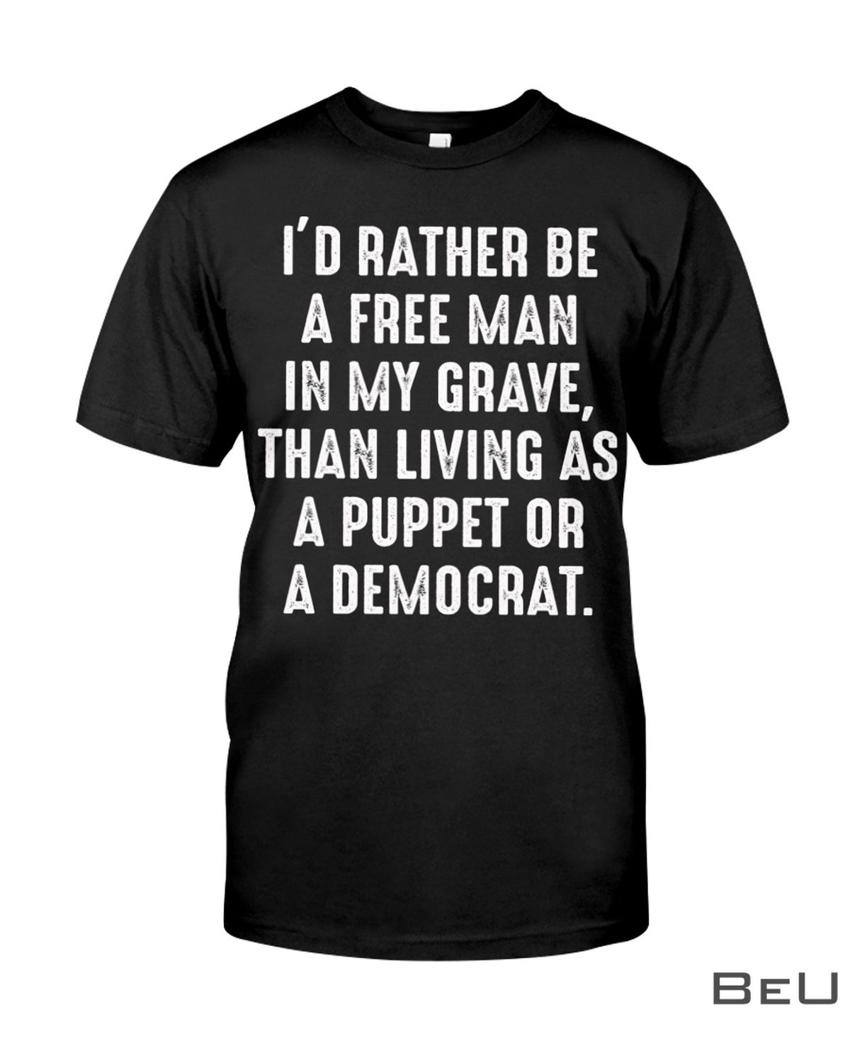 I'd Rather Be A Free Man In My Grave Than Living As A Puppet Or A Democrat Shirt, hoodie, tank top