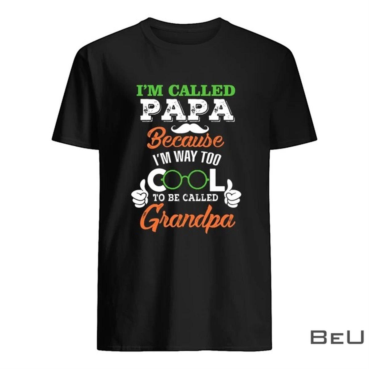 I'm Called Papa Because I'm Way Too Cool To Be Called Grandpa Shirt, hoodie, tank top