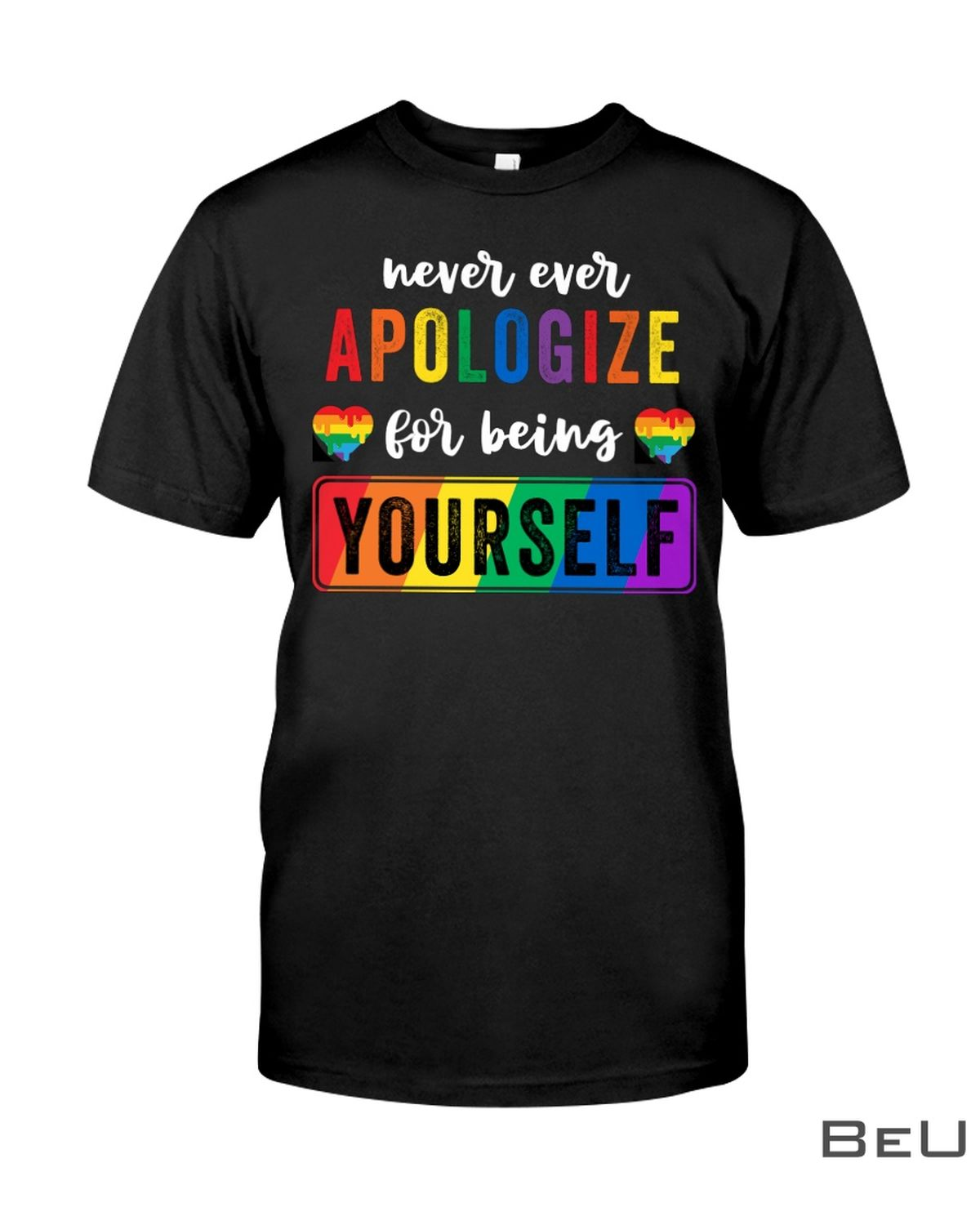 LGBT Never Ever Apologize For Being Yourself Shirt, hooide, tank top