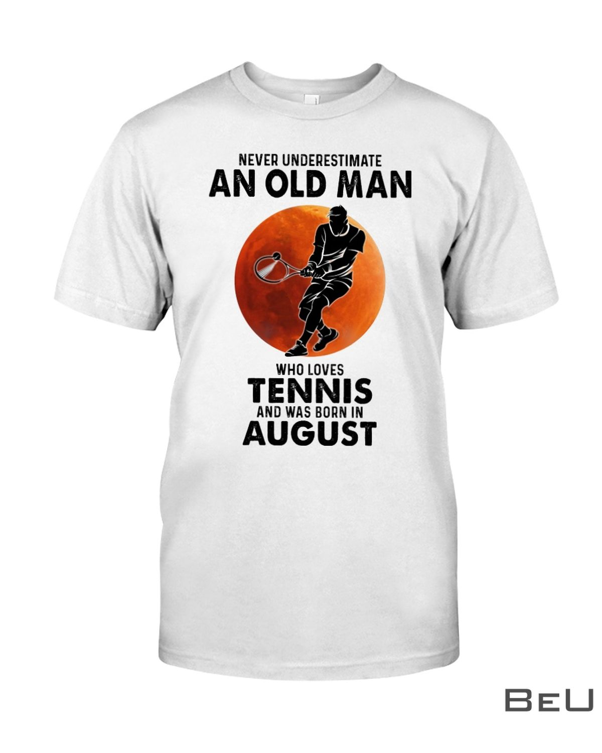 Never Underestimate An Old Man Who Loves Tennis And Was Born In August Shirt, hoodie, tank top