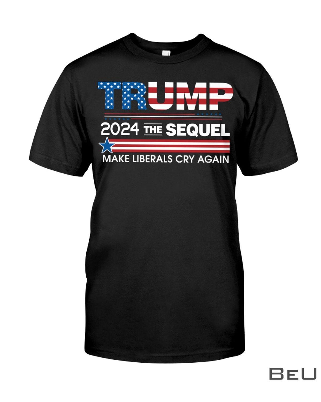 Trump 2024 The Sequel Make Liberals Cry Again Shirt, hoodie