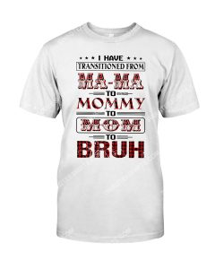 Amazing i have transitioned from mama to mommy to mom to bruh shirt