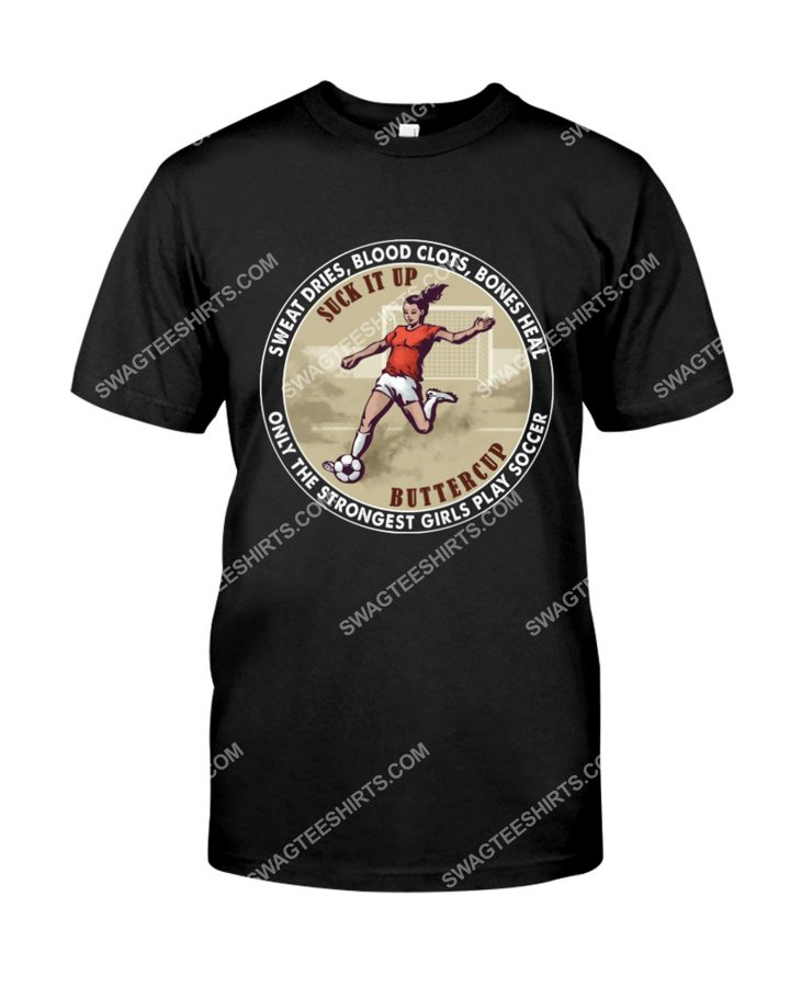 Amazing suck it up buttercup only the strongest girls play soccer shirt