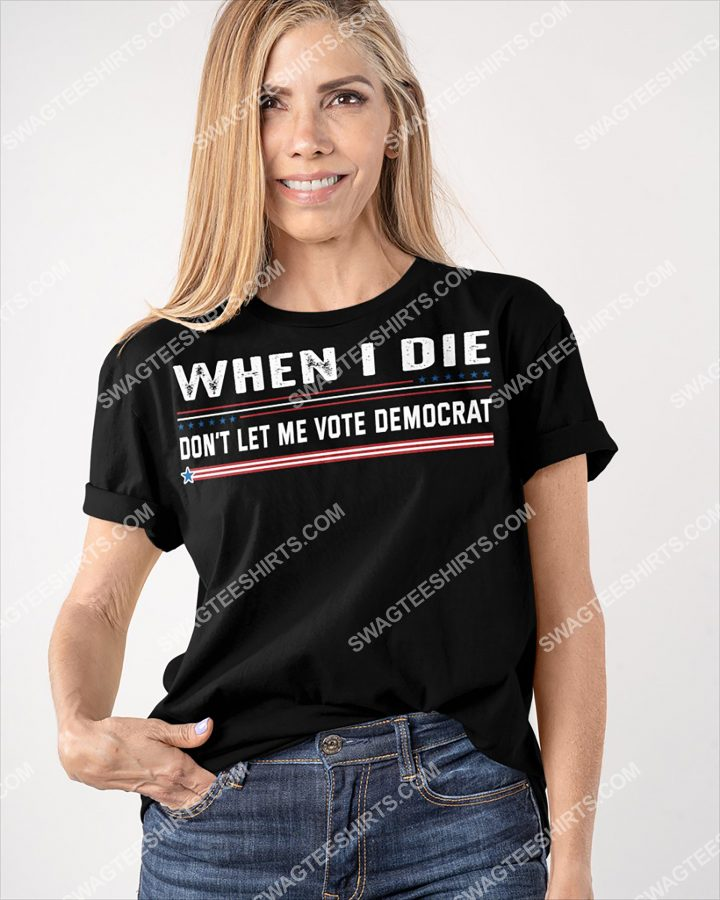 Amazing when i die don't let me vote democrat shirt
