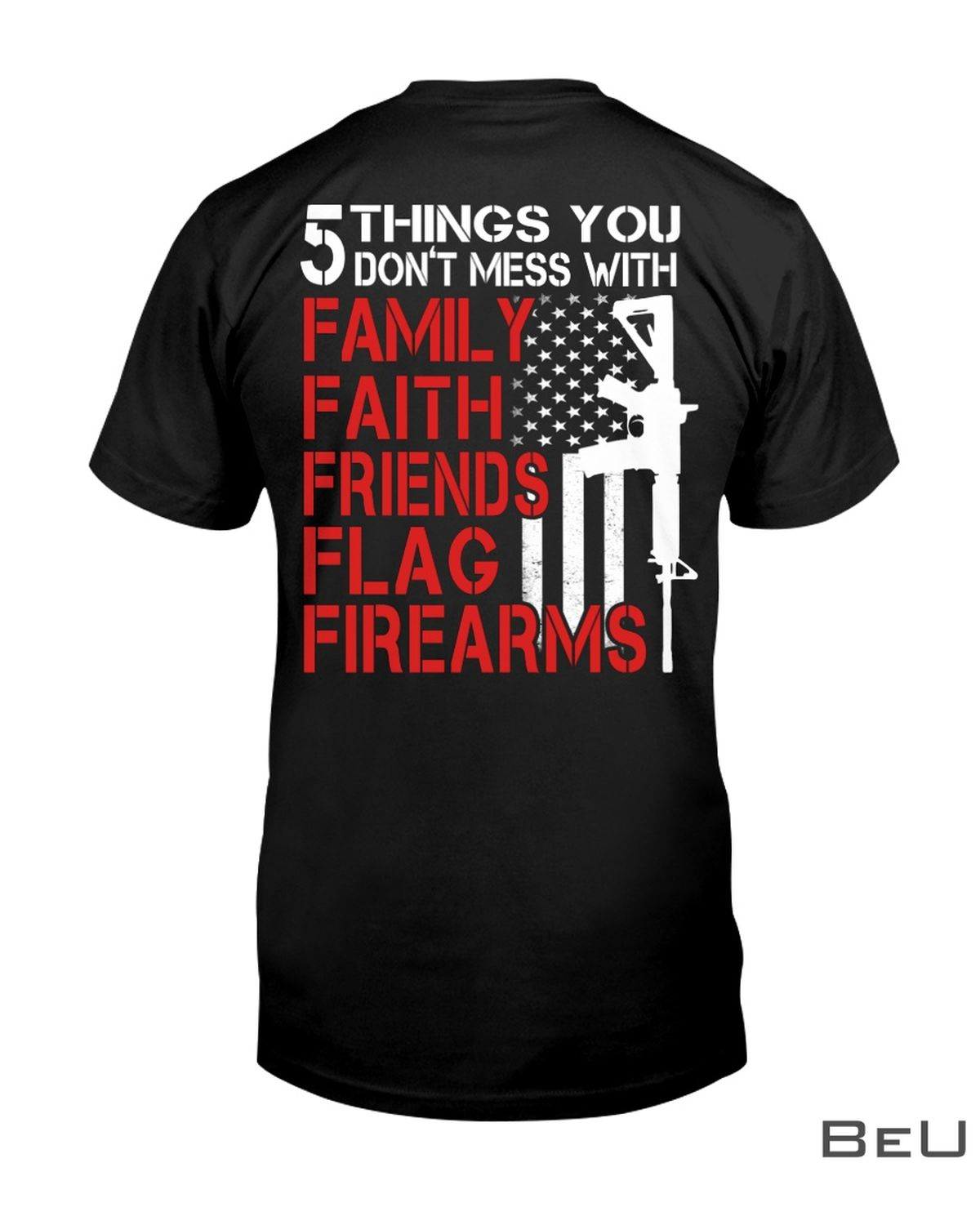 5 Things You Don't Mess With Family Faith Friends Flag Firearms Shirt, hoodie, tank top