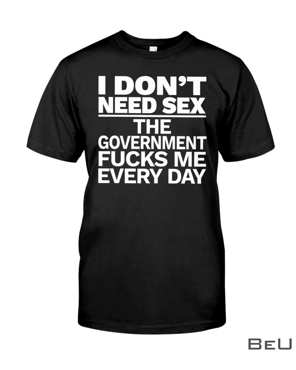 I Don't Need Sex The Government Fucks Me Everyday Shirt, hoodie