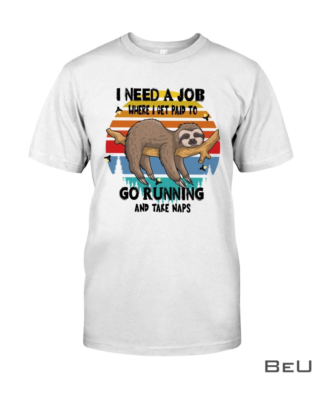 I Need A Job Where I Get Paid To Go Running And Take Naps Sloth Shirt, hoodie, tank top