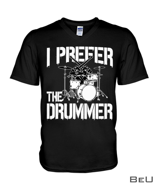 I Prefer The Drummer Shirt, hoodie, tank top