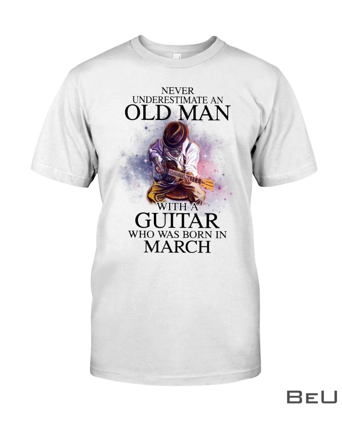 Never Underestimate An Old Man With A Guitar Who Was Born In March Shirt, hoodie, tank top
