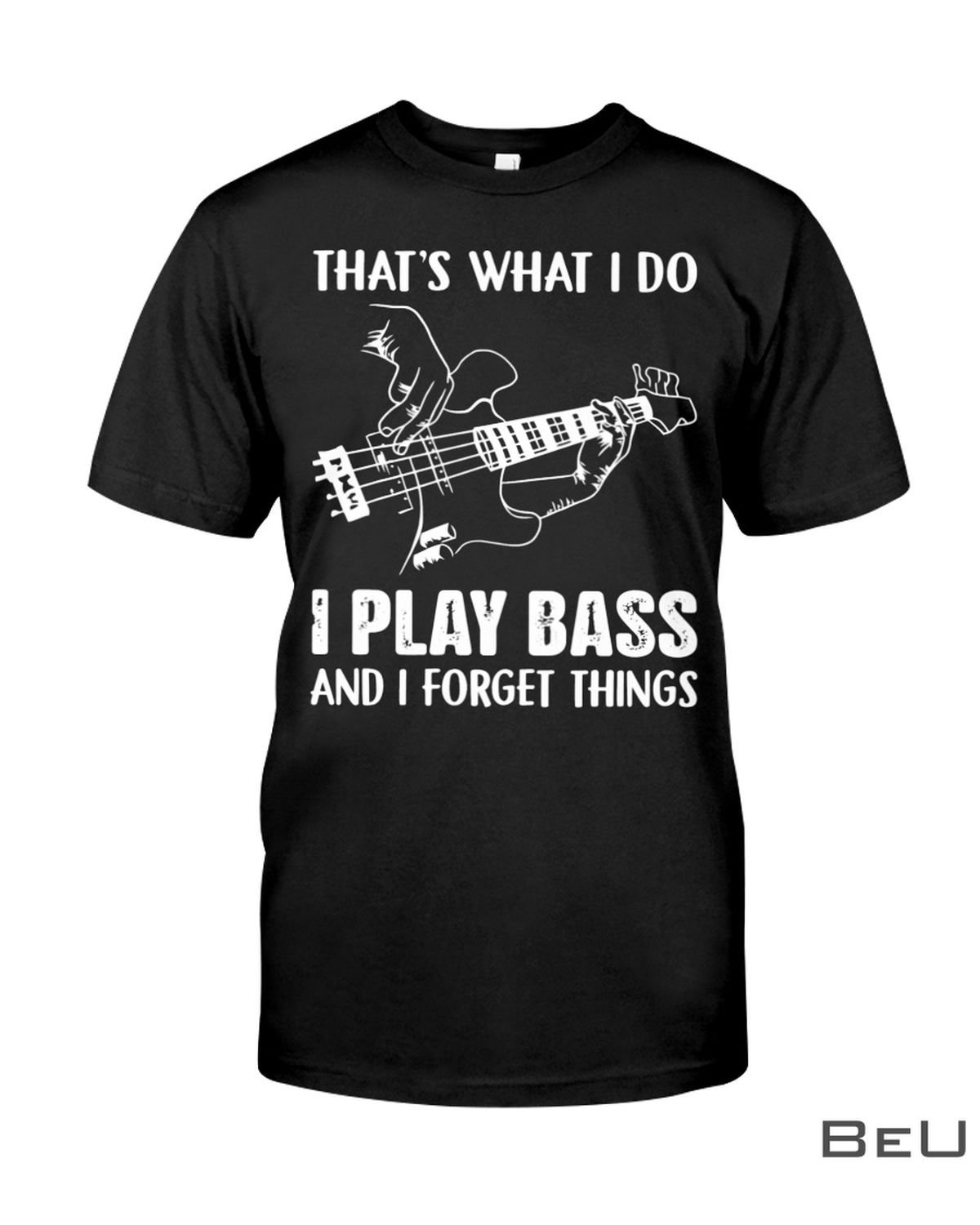 That's What I Do I Play Bass And I Forget Things Shirt, hoodie, tank top