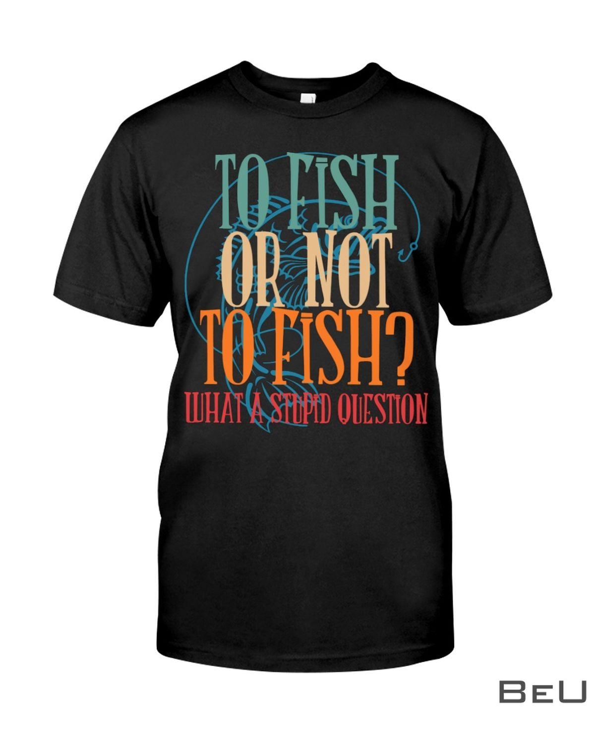 To Fish Or Not To Fish What A Stupid Question Shirt, hoodie