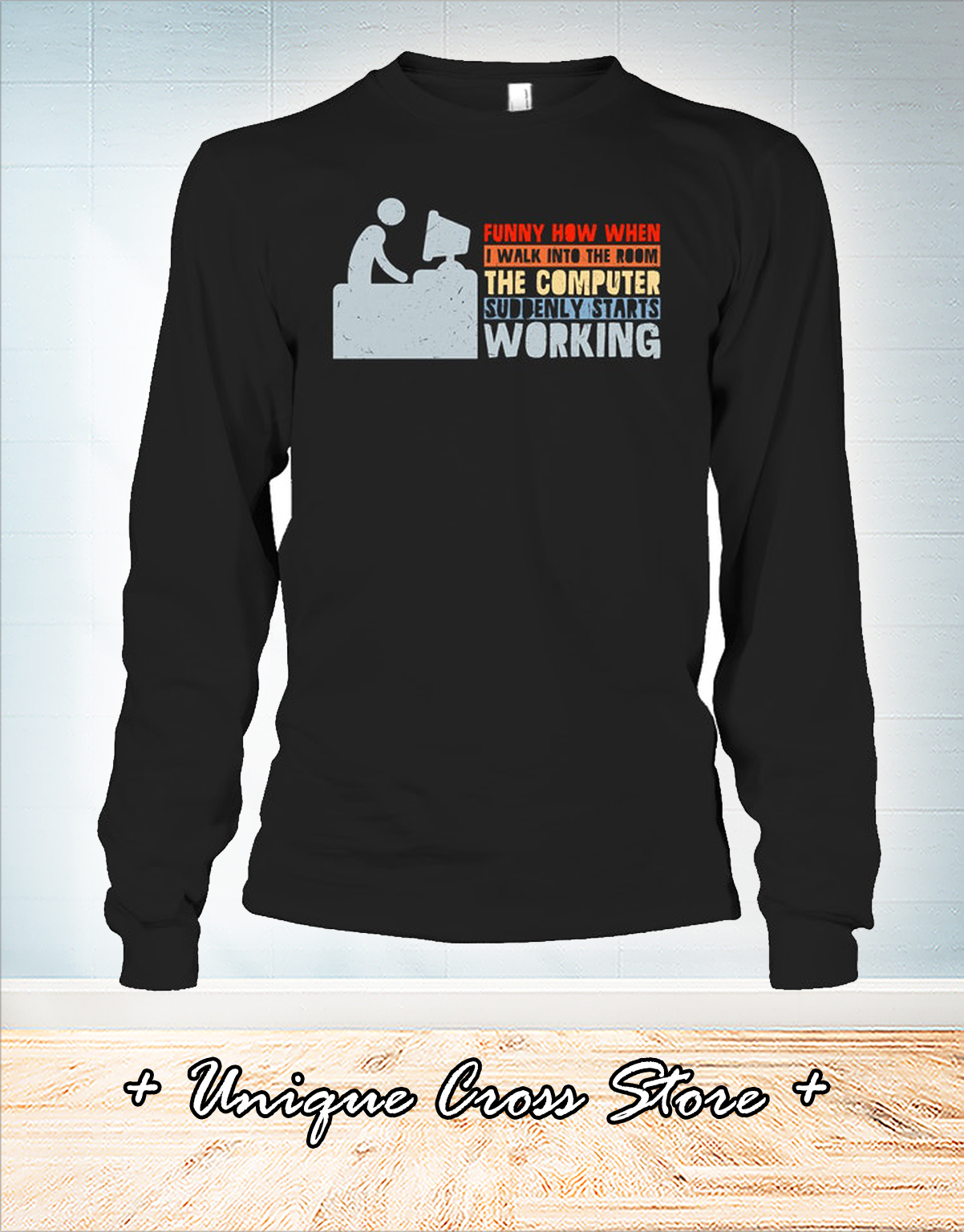 Funny how when I walk into the room the computer suddenly starts working shirt
