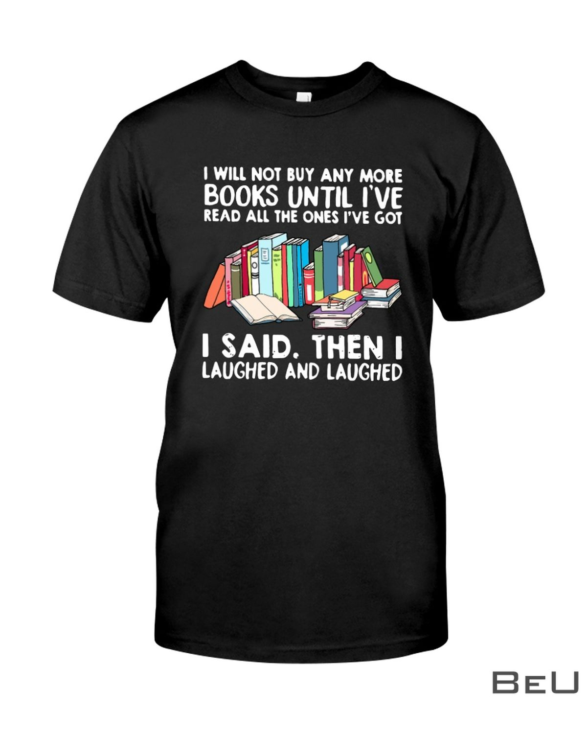 I Will Not Buy Any More Books Until I've Read All The One's Got I Said Then I Laughed And Laughed Shirt, hoodie, tank top
