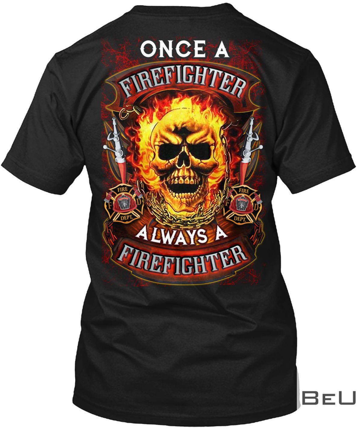 Once A Firefighter Always A Firefighter Shirt, hoodie