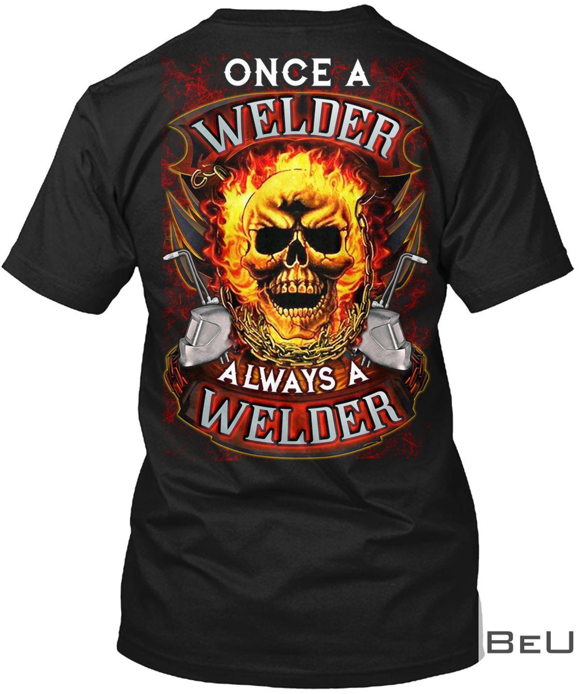 Once A Welder Always A Welder Shirt, hoodie