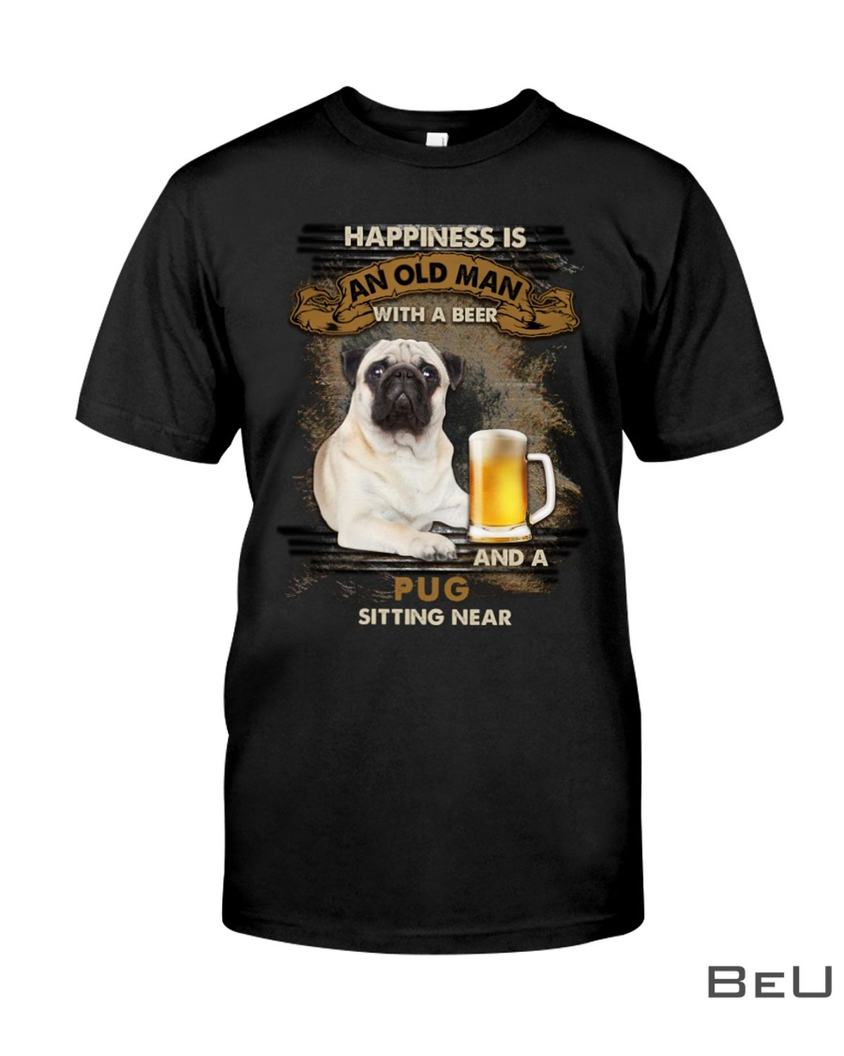 Pug Happiness Is An Old Man With A Beer And A Pug Sitting Near Shirt, hoodie, tank top